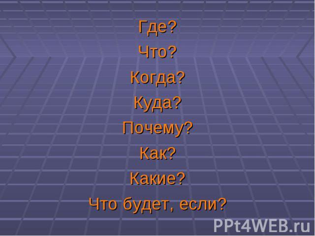 Где? Где? Что? Когда? Куда? Почему? Как? Какие? Что будет, если?