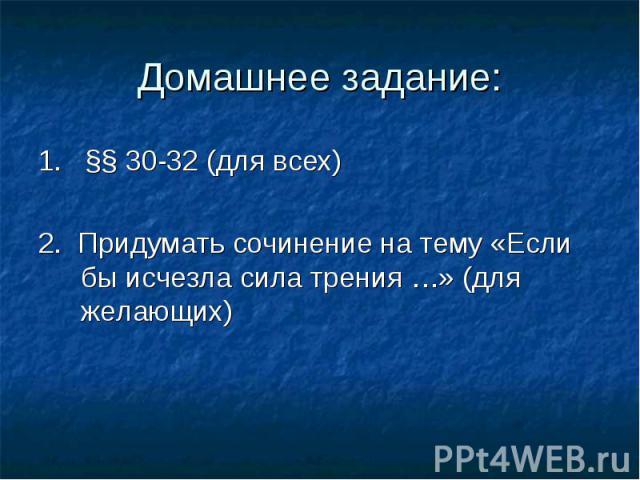 1. §§ 30-32 (для всех) 1. §§ 30-32 (для всех) 2. Придумать сочинение на тему «Если бы исчезла сила трения …» (для желающих)