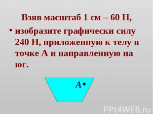 Взяв масштаб 1 см – 60 Н, Взяв масштаб 1 см – 60 Н, изобразите графически силу 2