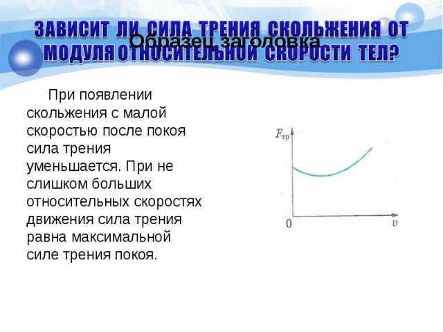 При появлении скольжения с малой скоростью после покоя сила трения уменьшается. При не слишком больших относительных скоростях движения сила трения равна максимальной силе трения покоя. При появлении скольжения с малой скоростью после покоя сила тре…