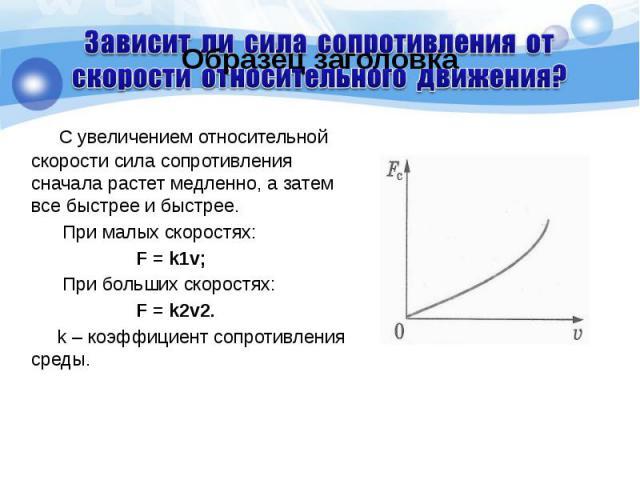 С увеличением относительной скорости сила сопротивления сначала растет медленно, а затем все быстрее и быстрее. С увеличением относительной скорости сила сопротивления сначала растет медленно, а затем все быстрее и быстрее. При малых скоростях: F = …