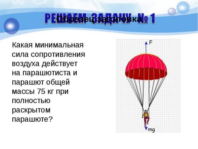 Какая минимальная сила сопротивления воздуха действует на парашютиста и парашют общей массы 75 кг при полностью раскрытом парашюте? Какая минимальная сила сопротивления воздуха действует на парашютиста и парашют общей массы 75 кг при полностью раскр…