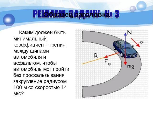 Каким должен быть минимальный коэффициент трения между шинами автомобиля и асфальтом, чтобы автомобиль мог пройти без проскальзывания закругление радиусом 100 м со скоростью 14 м/с? Каким должен быть минимальный коэффициент трения между шинами автом…