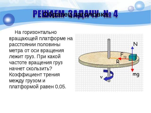 На горизонтально вращающей платформе на расстоянии половины метра от оси вращения лежит груз. При какой частоте вращения груз начнет скользить? Коэффициент трения между грузом и платформой равен 0,05. На горизонтально вращающей платформе на расстоян…