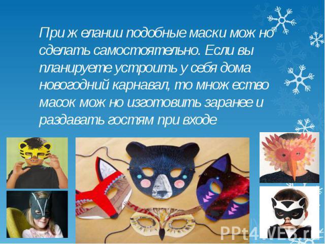 При желании подобные маски можно сделать самостоятельно. Если вы планируете устроить у себя дома новогодний карнавал, то множество масок можно изготовить заранее и раздавать гостям при входе