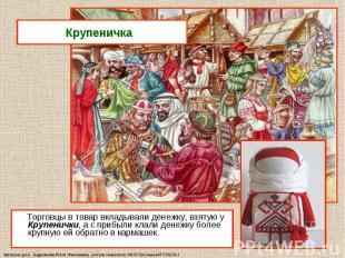 Торговцы в товар вкладывали денежку, взятую у Крупенички, а с прибыли клали дене