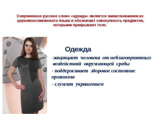 Современное русское слово «одежда» является заимствованием из церковнославянского языкаи обозначает совокупность предметов, которыми прикрывают тело. -защищает человека от неблагоприятных воздействий окружающей среды - поддерживает здоро…
