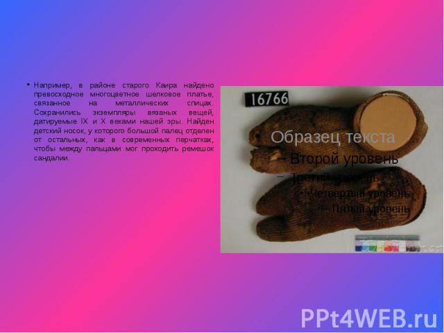 Например, в районе старого Каира найдено превосходное многоцветное шелковое платье, связанное на металлических спицах. Сохранились экземпляры вязаных вещей, датируемые IX и X веками нашей эры. Найден детский носок, у которого большой палец отделен о…
