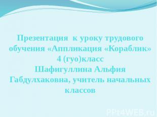 Презентация к уроку трудового обучения «Аппликация «Кораблик» 4 (гуо)класс Шафиг