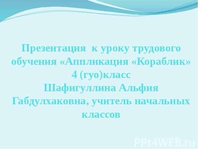 Презентация к уроку трудового обучения «Аппликация «Кораблик» 4 (гуо)класс Шафигуллина Альфия Габдулхаковна, учитель начальных классов