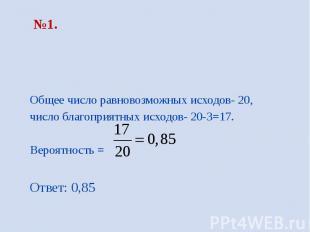 №1. Общее число равновозможных исходов- 20, число благоприятных исходов- 20-3=17