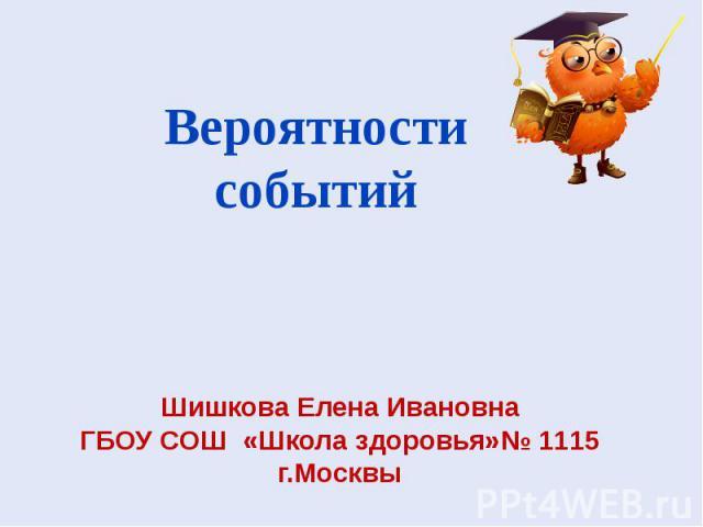 Шишкова Елена Ивановна ГБОУ СОШ «Школа здоровья»№ 1115 г.Москвы Вероятности событий