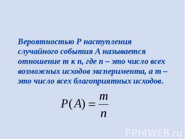 Вероятностью Р наступления случайного события А называется отношение m к n, где n – это число всех возможных исходов эксперимента, а m – это число всех благоприятных исходов.