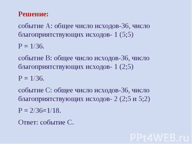Решение: Решение: событие А: общее число исходов-36, число благоприятствующих исходов- 1 (5;5) Р = 1/36. событие В: общее число исходов-36, число благоприятствующих исходов- 1 (2;5) Р = 1/36. событие С: общее число исходов-36, число благоприятствующ…