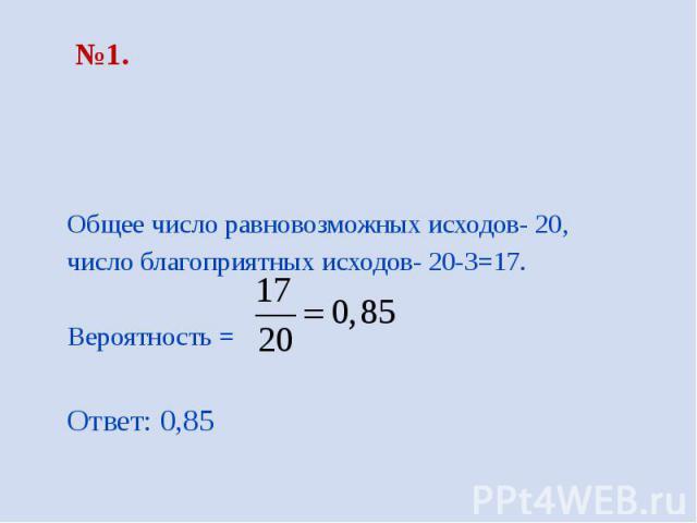 №1. Общее число равновозможных исходов- 20, число благоприятных исходов- 20-3=17. Вероятность = Ответ: 0,85