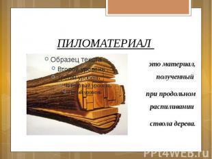 ПИЛОМАТЕРИАЛ это материал, полученный при продольном распиливании ствола дерева.