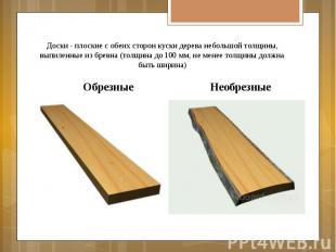 Доски - плоские с обеих сторон куски дерева небольшой толщины, выпиленные из бре