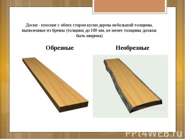 Доски - плоские с обеих сторон куски дерева небольшой толщины, выпиленные из бревна (толщина до 100 мм, не менее толщины должна быть ширина) Обрезные