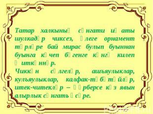 Татар халкының сәнгати иҗаты шулкадәр чиксез, әлеге орнамент төрләре бай мирас б