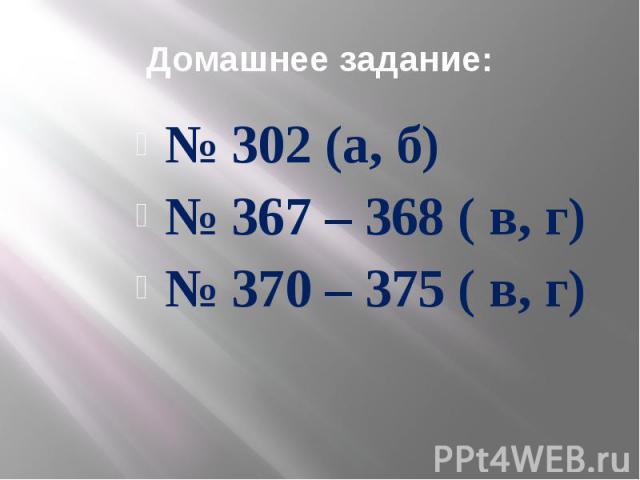 Домашнее задание: № 302 (а, б) № 367 – 368 ( в, г) № 370 – 375 ( в, г)