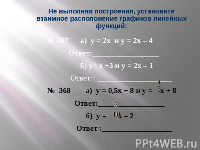 Не выполняя построения, установите взаимное расположение графиков линейных функций: № 367 а) у = 2х и у = 2х – 4 Ответ:_________________ б) у= х +3 и у = 2х – 1 Ответ: ___________________ № 368 а) у = 0,5х + 8 и у = х + 8 Ответ:_________________ б) …