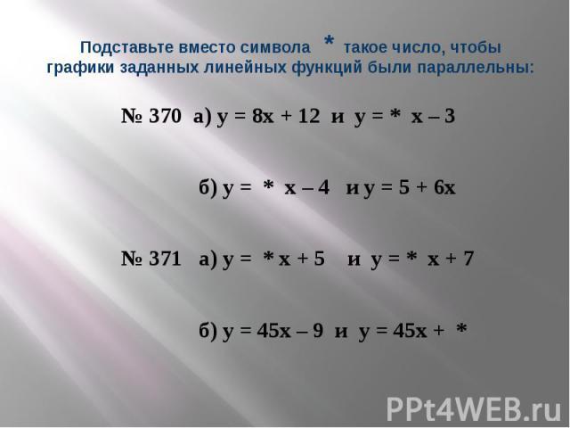 Подставьте вместо символа * такое число, чтобы графики заданных линейных функций были параллельны: № 370 а) у = 8х + 12 и у = * х – 3 б) у = * х – 4 и у = 5 + 6х № 371 а) у = * х + 5 и у = * х + 7 б) у = 45х – 9 и у = 45х + *