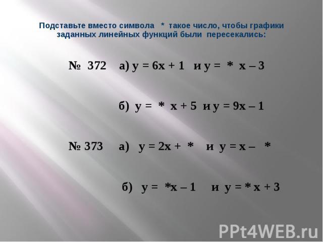 Подставьте вместо символа * такое число, чтобы графики заданных линейных функций были пересекались: № 372 а) у = 6х + 1 и у = * х – 3 б) у = * х + 5 и у = 9х – 1 № 373 а) у = 2х + * и у = х – * б) у = *х – 1 и у = * х + 3
