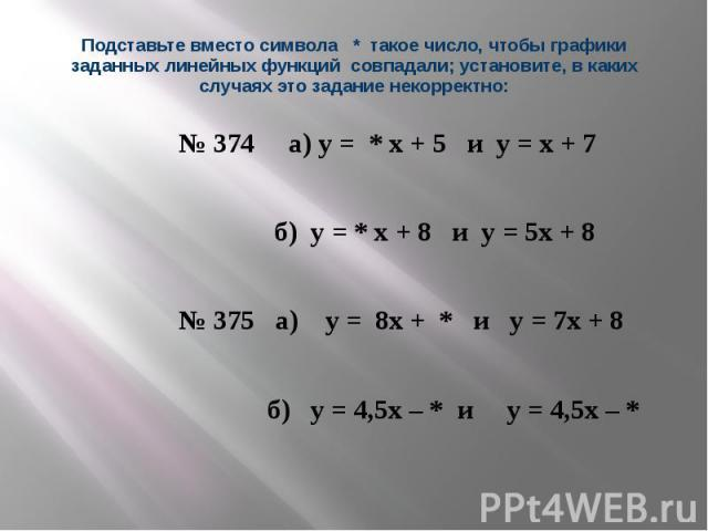 Подставьте вместо символа * такое число, чтобы графики заданных линейных функций совпадали; установите, в каких случаях это задание некорректно: № 374 а) у = * х + 5 и у = х + 7 б) у = * х + 8 и у = 5х + 8 № 375 а) у = 8х + * и у = 7х + 8 б) у = 4,5…