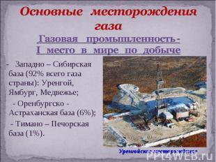 - Западно – Сибирская база (92% всего газа страны): Уренгой, Ямбург, Медвежье; -
