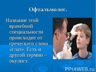 Офтальмолог. Название этой врачебной специальности происходит от греческого слов