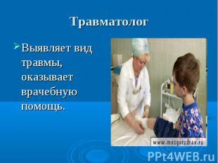 Травматолог Выявляет вид травмы, оказывает врачебную помощь.