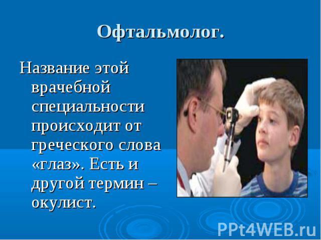 Офтальмолог. Название этой врачебной специальности происходит от греческого слова «глаз». Есть и другой термин – окулист.