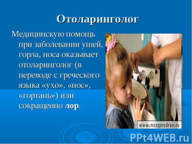 Отоларинголог Медицинскую помощь при заболевании ушей, горла, носа оказывает отоларинголог (в переводе с греческого языка «ухо», «нос», «гортань») или сокращенно лор.
