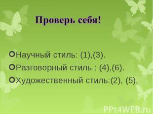Научный стиль: (1),(3). Научный стиль: (1),(3). Разговорный стиль : (4),(6). Худ