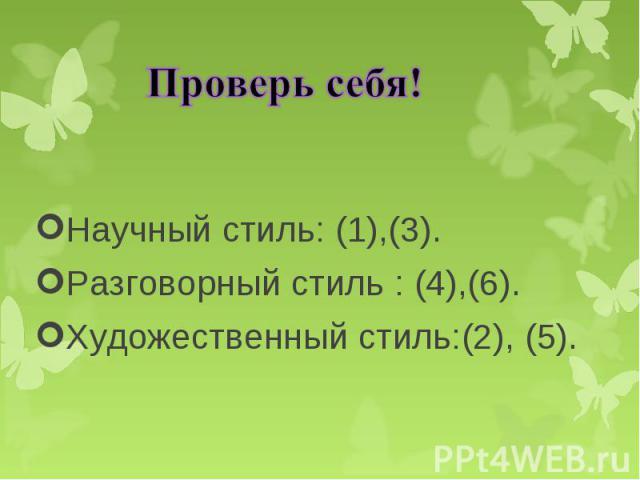 Научный стиль: (1),(3). Научный стиль: (1),(3). Разговорный стиль : (4),(6). Художественный стиль:(2), (5).