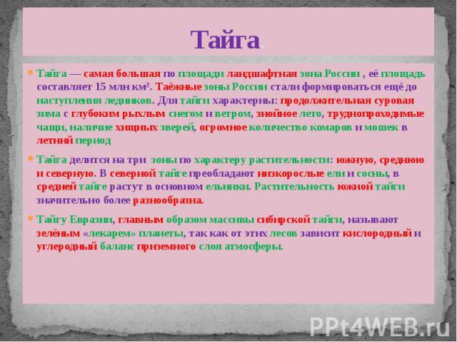 Тайга. Тайга— самая большая по площади ландшафтная зона России , её площадь составляет 15млн км². Таёжные зоны России стали формироваться ещё до наступления ледников. Для тайги характерны: продолжительная суровая зима с глубоким рыхлым с…
