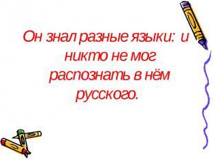 Он знал разные языки: и никто не мог распознать в нём русского. Он знал разные я