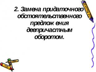 2. Замена придаточного обстоятельственного предложения деепричастным оборотом. 2