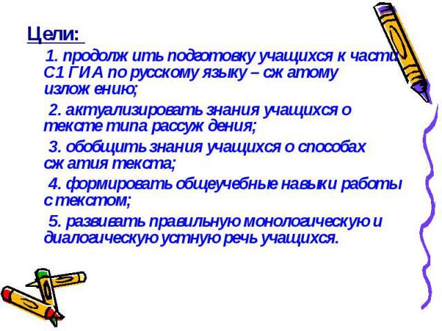 Цели: Цели: 1. продолжить подготовку учащихся к части С1 ГИА по русскому языку – сжатому изложению; 2. актуализировать знания учащихся о тексте типа рассуждения; 3. обобщить знания учащихся о способах сжатия текста; 4. формировать общеучебные навыки…