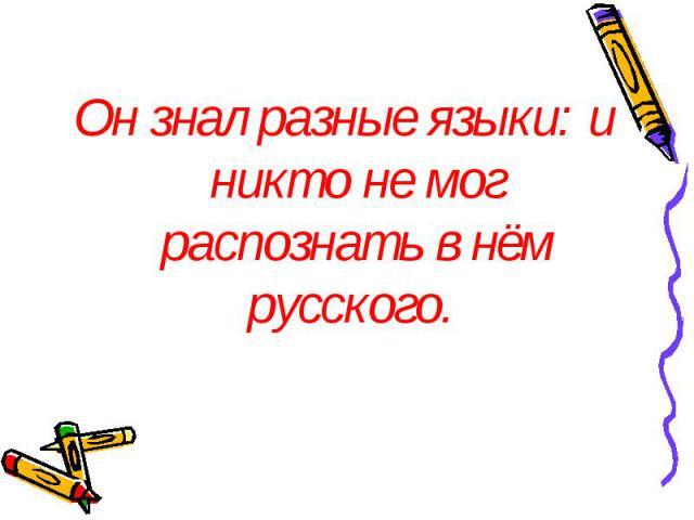 Он знал разные языки: и никто не мог распознать в нём русского. Он знал разные языки: и никто не мог распознать в нём русского.