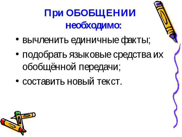 ПриОБОБЩЕНИИ необходимо: ПриОБОБЩЕНИИ необходимо: вычленить единичные факты; подобрать языковые средства их обобщённой передачи; составить новый текст.