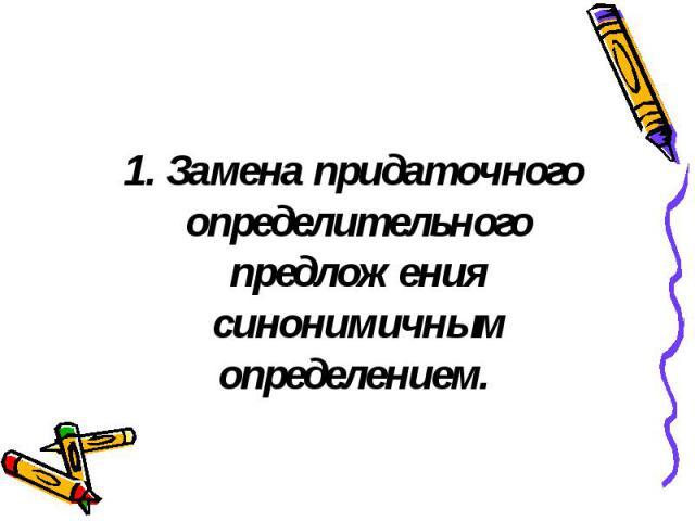 1. Замена придаточного определительного предложения синонимичным определением. 1. Замена придаточного определительного предложения синонимичным определением.