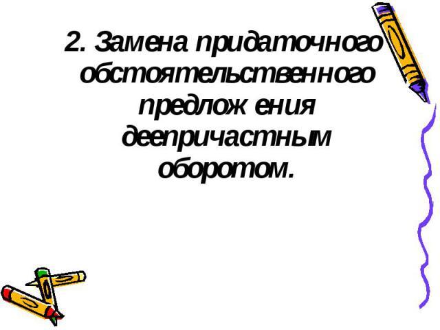 2. Замена придаточного обстоятельственного предложения деепричастным оборотом. 2. Замена придаточного обстоятельственного предложения деепричастным оборотом.