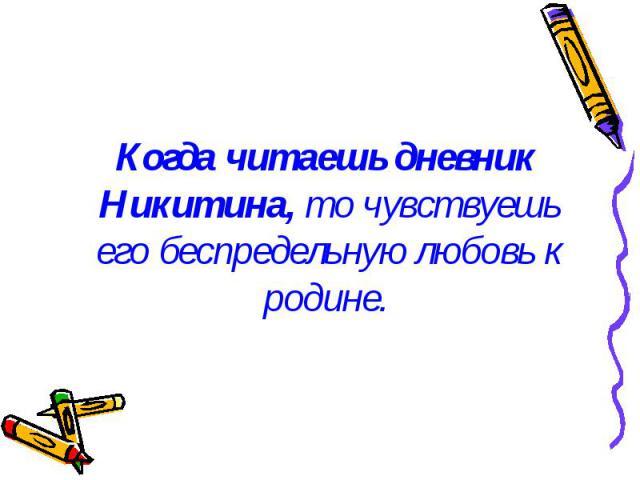 Когда читаешь дневник Никитина, то чувствуешь его беспредельную любовь к родине. Когда читаешь дневник Никитина, то чувствуешь его беспредельную любовь к родине.