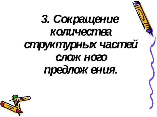 3. Сокращение количества структурных частей сложного предложения. 3. Сокращение количества структурных частей сложного предложения.