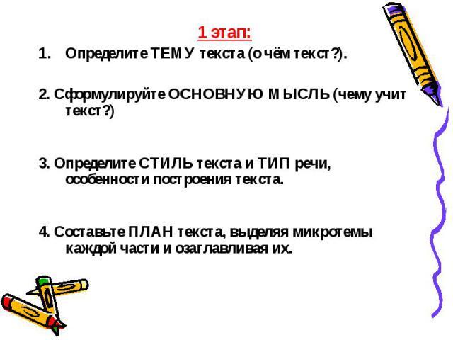 1 этап: 1 этап: ОпределитеТЕМУ текста (о чём текст?). 2. СформулируйтеОСНОВНУЮ МЫСЛЬ(чему учит текст?) 3. ОпределитеСТИЛЬ текста иТИП речи, особенности построения текста. 4. СоставьтеПЛАН текста, выделяя микротемы…