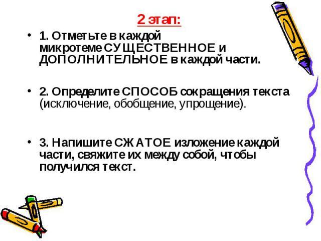 2 этап: 2 этап: 1. Отметьте в каждой микротемеСУЩЕСТВЕННОЕ и ДОПОЛНИТЕЛЬНОЕв каждой части. 2. ОпределитеСПОСОБ сокращения текста (исключение, обобщение, упрощение). 3. НапишитеСЖАТОЕ изложение каждой части, свяжите их между с…