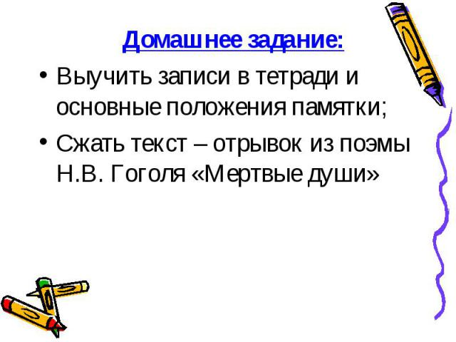 Домашнее задание: Домашнее задание: Выучить записи в тетради и основные положения памятки; Сжать текст – отрывок из поэмы Н.В. Гоголя «Мертвые души»