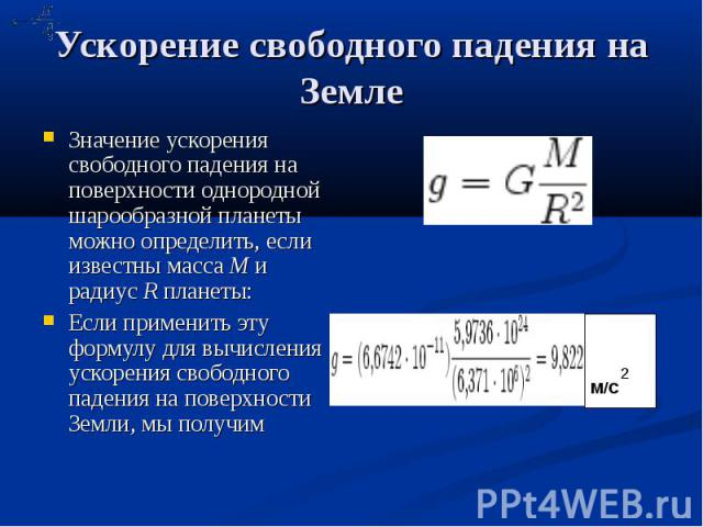 Ускорение свободного падения на Земле Значение ускорения свободного падения на поверхности однородной шарообразной планеты можно определить, если известны масса M и радиус R планеты: Если применить эту формулу для вычисления ускорения свободного пад…