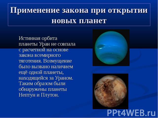 Применение закона при открытии новых планет Истинная орбита планеты Уран не совпала с расчетной на основе закона всемирного тяготения. Возмущение было вызвано наличием ещё одной планеты, находящейся за Ураном. Таким образом были обнаружены планеты Н…